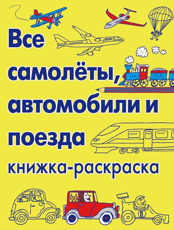 Все самолёты, автомобили и поезда. Книжка-раскраска